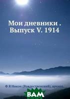 Ф Я Никон (Рождественский), архиепископ Мои дневники . Выпуск V. 1914
