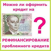 Можно ли оформить кредит на рефинансирование проблемного кредита ?