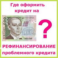 Где оформить кредит на рефинансирование проблемного кредита ?
