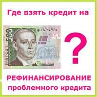 Где взять кредит на рефинансирование проблемного кредита ?