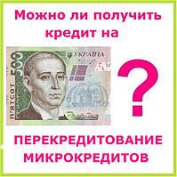 Можно ли получить кредит на перекредитование микрокредитов ?