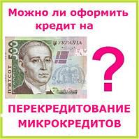Можно ли оформить кредит на перекредитование микрокредитов ?