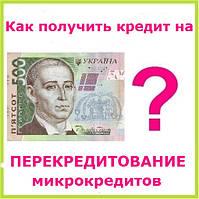 Как получить кредит на перекредитование микрокредитов ?