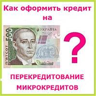 Как оформить кредит на перекредитование микрокредитов ?