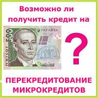 Возможно ли получить кредит на перекредитование микрокредитов ?