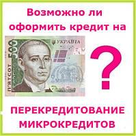 Возможно ли оформить кредит на перекредитование микрокредитов ?