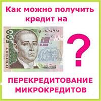 Как можно получить кредит на перекредитование микрокредитов ?