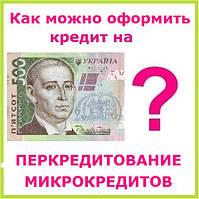 Как можно оформить кредит на перекредитование микрокредитов ?
