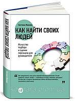Как найти своих людей: Искусство подбора и оценки персонала для руководителя Иванова С