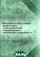 Биографический словарь профессоров и преподавателей императорского московского университета