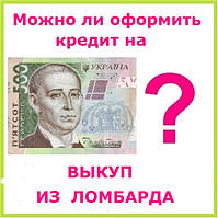 Можно ли оформить кредит на выкуп из ломбарда ?