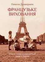 Французьке виховання. Історія однієї американської мами в Парижі