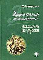 Шепель В.М. Эффективный менеджмент: мыслить по русски.