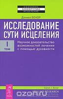 Дэниел Бенор Исследование сути исцеления. В 3 томах. Том 1. Научное доказательство возможностей лечения с помощью духовности