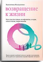 Возвращение к жизни. Как спасти семью: конфликты, ссоры, алкоголизм, наркомания. Москаленко Валентина