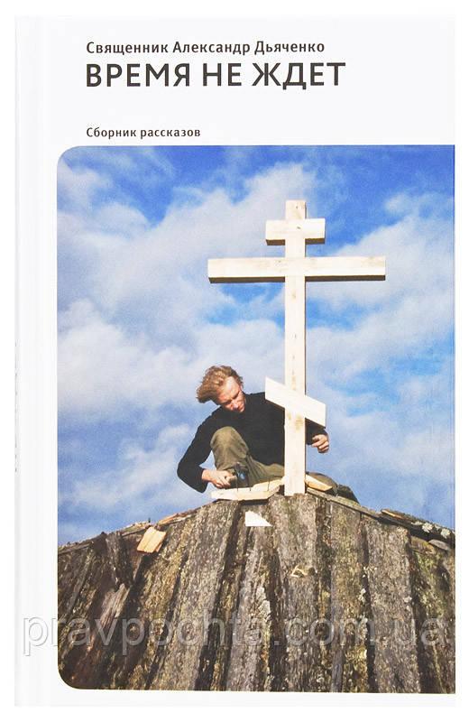 Время не ждет. Сборник рассказов. Священник Александр Дьяченко