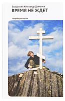 Время не ждет. Сборник рассказов. Священник Александр Дьяченко, фото 1
