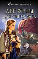 Елизавета Дворецкая Две жены для Святослава