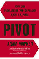PIVOT: искусство радикальной трансформации жизни и карьеры Маркел А