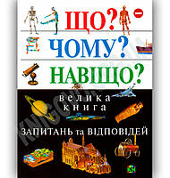 Енциклопедія Що? Чому? Навіщо? Велика книга запитань та відповідей Вид-во: Країна Мрій