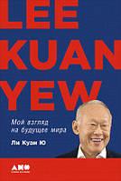 Мой взгляд на будущее мира. Ли Куан Ю