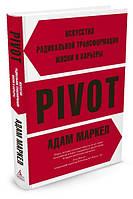 PIVOT: искусство радикальной трансформации жизни и карьеры. Адам Маркел.