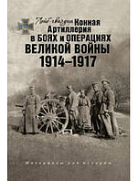 Лейб-гвардии Конная Артиллерия в боях и операциях Великой войны. 1914–1917. Материалы для истории