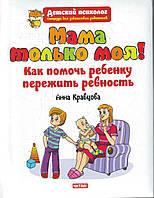 Мама только моя! Как помочь ребенку пережить ревность? Анна Кравцова