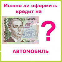 Можно ли оформить кредит на автомобиль ?