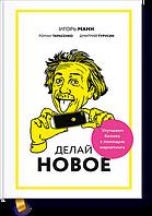 Делай новое! - Игорь Манн, Роман Тарасенко и Дмитрий Турусин