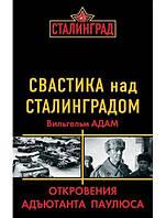 Свастика над Сталинградом. Откровения адъютанта Паулюса. Адам В.