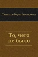 Савинков Борис Викторович То, чего не было