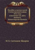 М. Е. Салтыков-Щедрин Пособия и льготы после Отечественной войны 1812 года. извлечение из дел бывшего Министерства Полиции