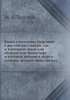 М.В. Толстой Книга глаголемая Описание о российских святых, где и в котором граде или области или монастыре и пустыни поживе и чудеса сотвори, всякого