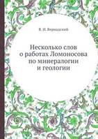 В.И. Вернадский Несколько слов о работах Ломоносова по минералогии и геологии