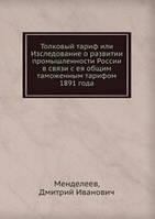 Менделеев Толковый тариф или Изследование о развитии промышленности России в связи с ея общим таможенным тарифом 1891 года