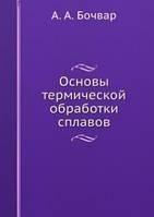А.А. Бочвар Основы термической обработки сплавов