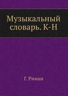 Г. Риман Музыкальный словарь. К-Н