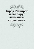 Город Таганрог и его округ. альманах-справочник