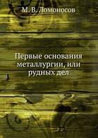 Михаил Ломоносов Первые основания металлургии, или рудных дел.