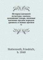 Ф. Хоттенротх История внешней культуры; одежда, домашняя утварь, полевые военные орудия народов древних и новых времен