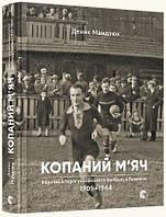 Копаний м'яч. Коротка iсторiя украïнського футболу в Галичинi 1909–1944