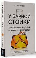 У барной стойки: Алкогольные напитки как наука и как искусство Роджерс А