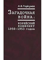 Загадочная война. Корейский конфликт 1950-1953 годов. Торкунов А.В.