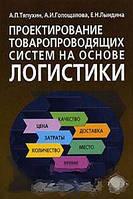 А. П. Тяпухин, А. И. Голощапова, Е. Н. Лындина Проектирование товаропроводящих систем на основе логистики