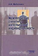 А. И. Щебетенко Межуровневые структуры интегральной индивидуальности