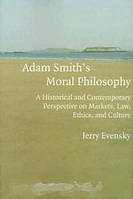 Jerry Evensky Adam Smith`s Moral Philosophy: A Historical and Contemporary Perspective on Markets, Law, Ethics, and Culture (Historical Perspectives