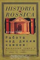 Дуглас Смит Работа над диким камнем. Масонский орден и русское общество в XVIII веке