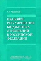 А. А. Морозов Правовое регулирование бюджетных отношений в Российской Федерации