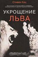 Стивен Кац Укрощение льва. Как построить успешную работу с лидерами, руководителями и с другими трудными клиентами